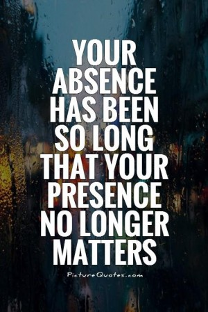Your absence has been so long that your presence no longer matters.
