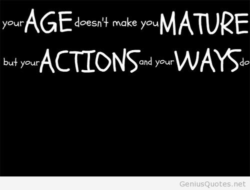 Your age doesn't make you mature, but your actions and your ways do