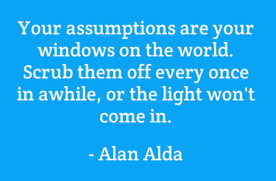 Your assumptions are your windows on the world. Scrub them off every once in a while, or the light won't come in. Alan Alda