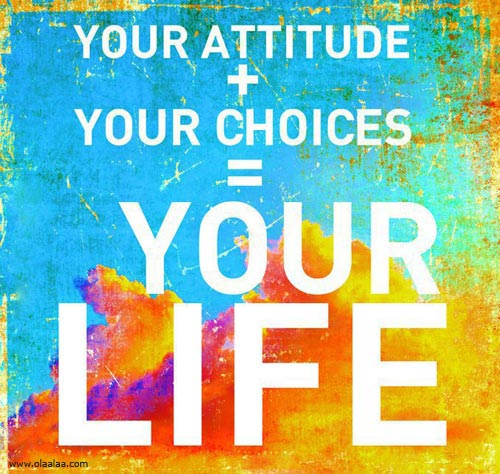 Your attitude plus your choices euals your life