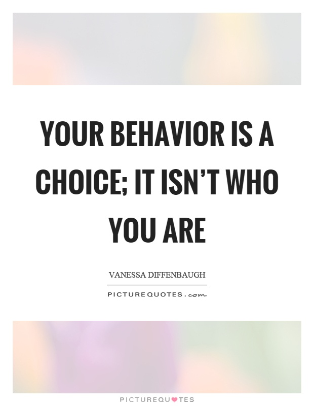 Your behavior is a choice; it isn't who you are. Vanessa Diffenbaugh
