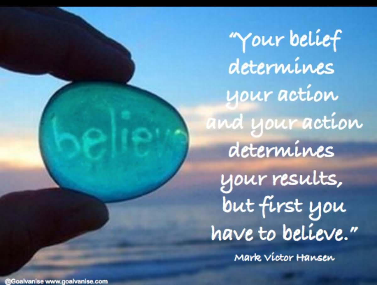 Your belief determines your action and your action determines your results, but first you have to believe. Mark Victor Hansen