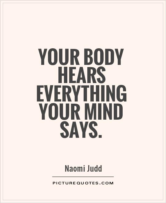 Your body hears everything your mind says. Naomi Judd