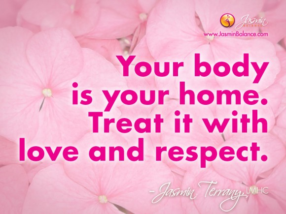 Your body is your home. Treat it with love and respect. Jasmin Terrany