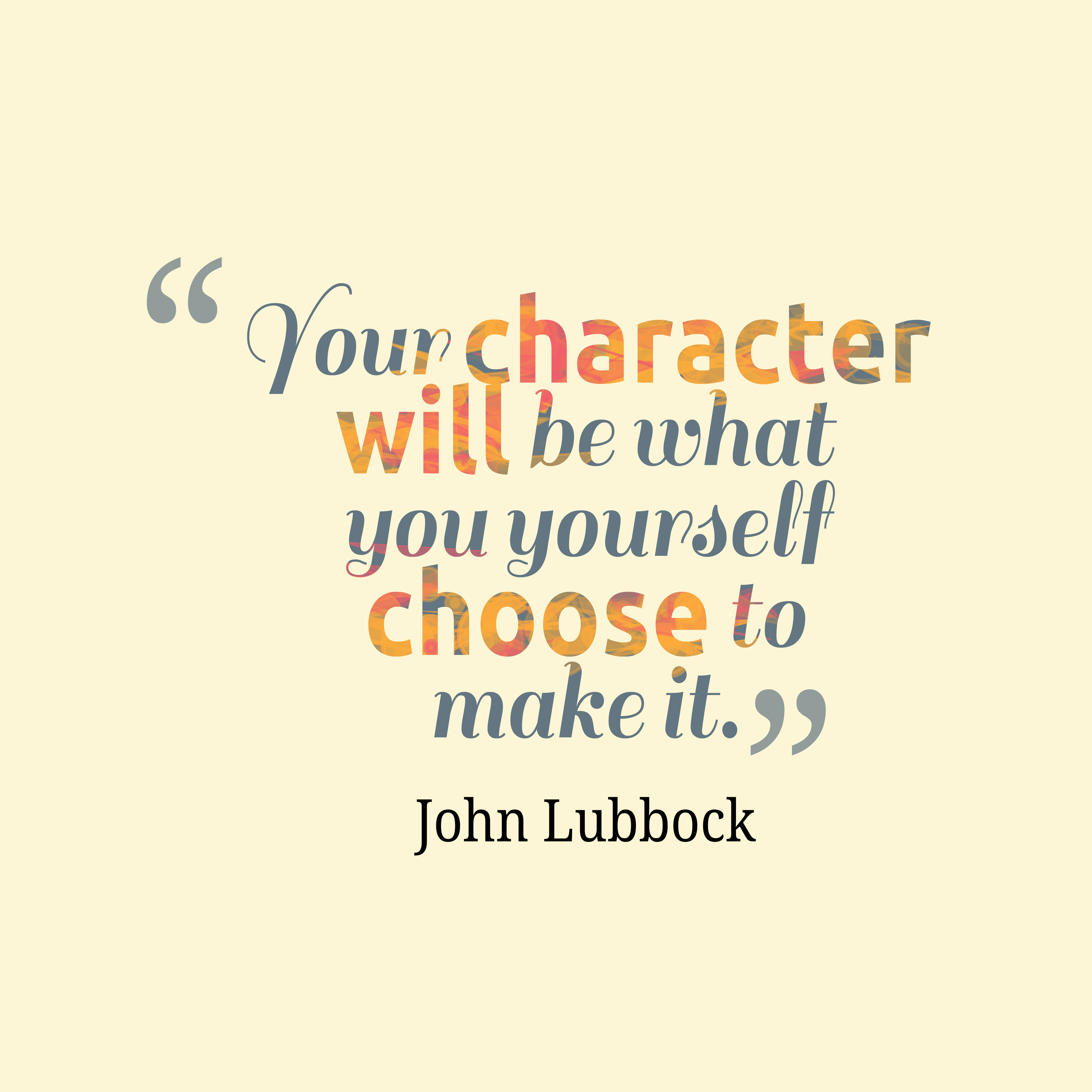 Your character will be what you yourself choose to make it. John Lubbock