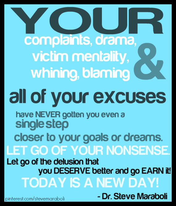 Your complaints, your drama, your victim mentality, your whining, your blaming, and all of your excuses have NEVER gotten you... Steve Maraboli