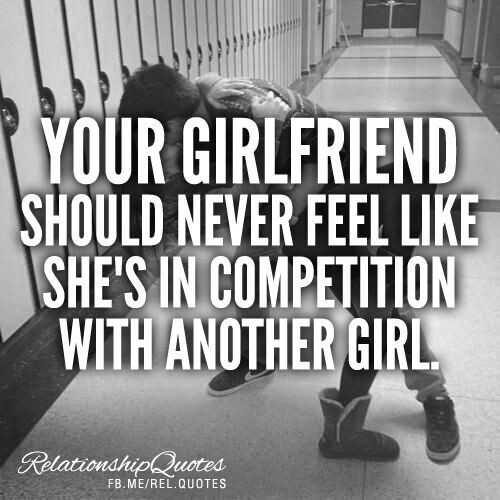 Your girlfriend should never feel like she is in competition with another girl