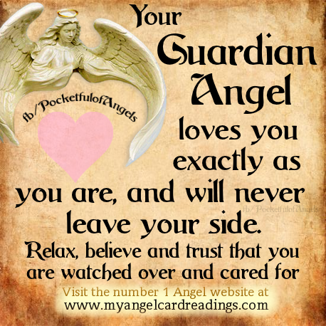 Your guardian angel loves you, exactly as you are, and will never leave your side. Relax believe and trust that you are watched over and cared for