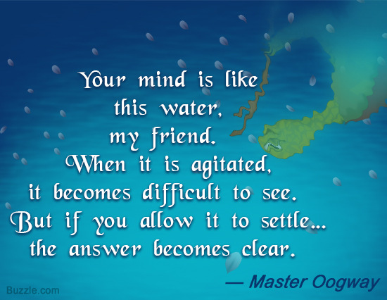 Your mind is like this water, my friend. When it is agitated, it becomes difficult to see. But if you allow it to settle, the answer becomes... Master Oogway