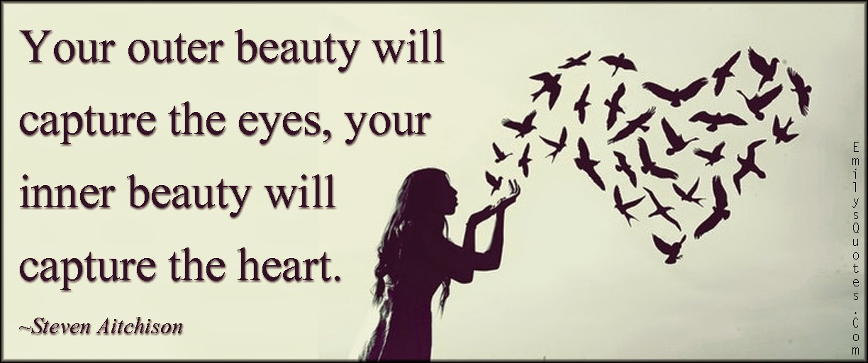 Your outer beauty will capture the eyes, your inner beauty will capture the heart. Steven Aitchison