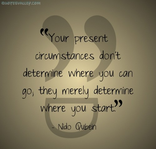 Your present circumstances don't determine where you can go; they merely determine where you start. Nido Qubein