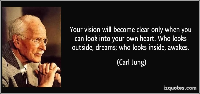 Your vision will become clear only when you can look into your own heart. Who looks outside, dreams; who looks inside, awakes. Carl Jung