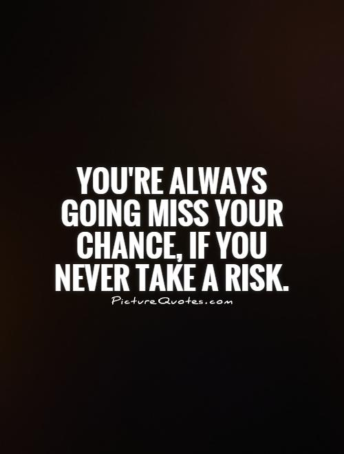You're always going miss your chance, if you never take a risk