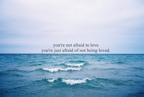 You're not afraid to love. You're just afraid of not being loved