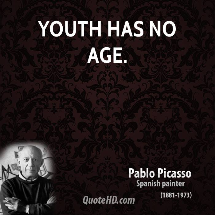 Youth has no age - Pablo Picasso