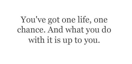 You've got one life, one chance. What you do with it is up to you