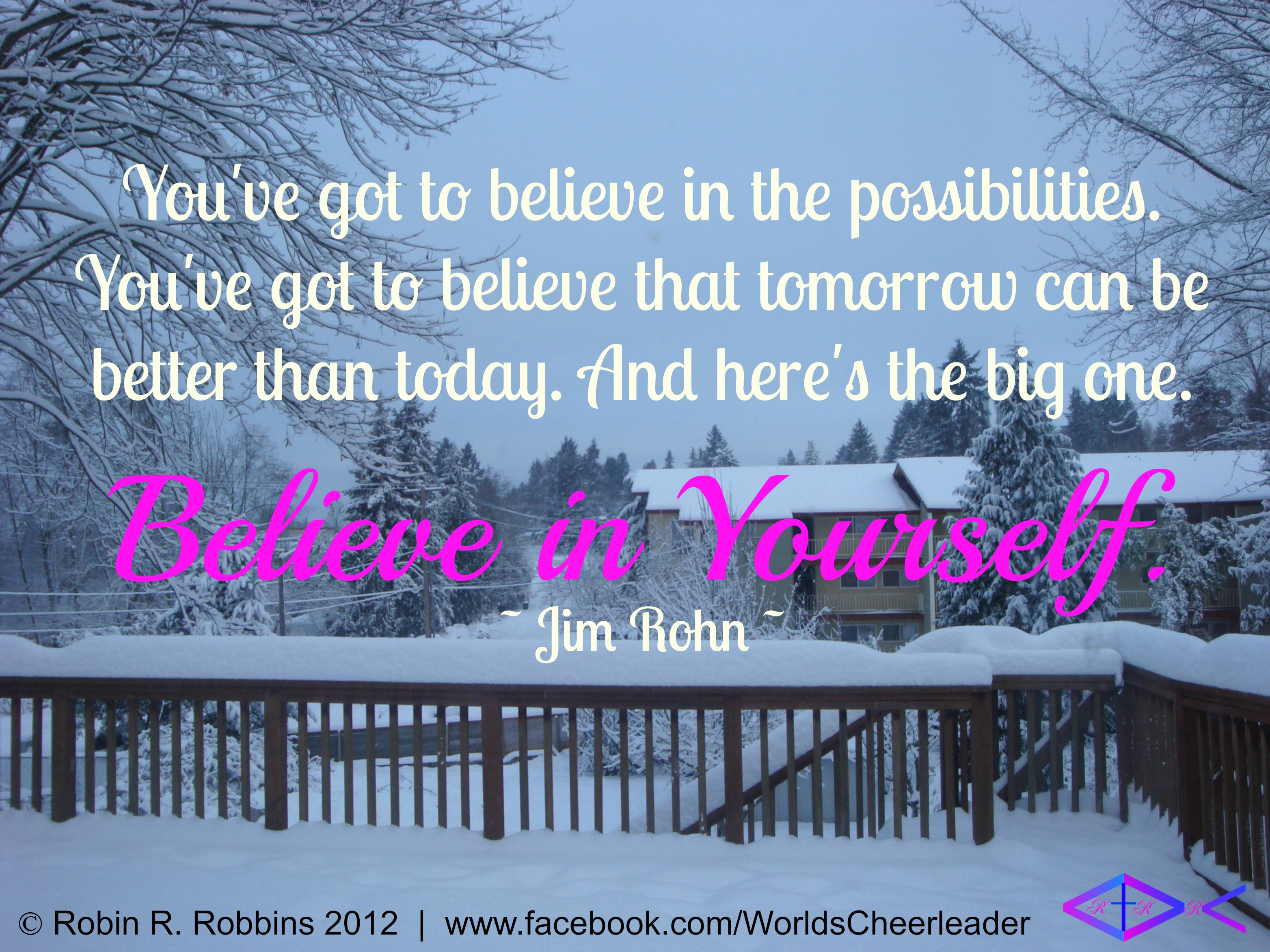 You've got to believe in the possibilities. You've got to believe that tomorrow can be better than today. And here's the big one. Believe in yourself. Jim Rohn