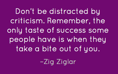 filename_0=Don't be distracted by criticism. Remember ~ the only   taste;filename_1= of success some people have is when they take a bite  out  o;filename_2=f you. Zig Ziglar