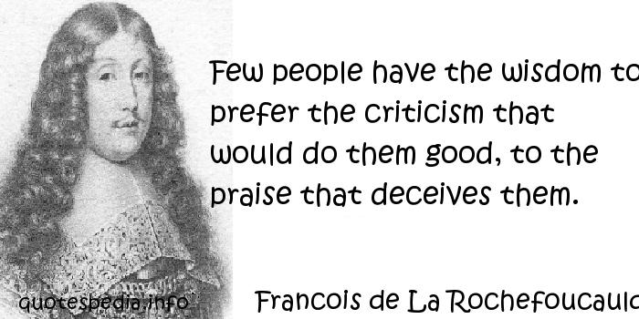 filename_0=Few people have the wisdom to prefer the criticism that   wou;filename_1=ld do them good, to the praise that deceives them.   Francois;filename_2= de La Rochefoucaulc