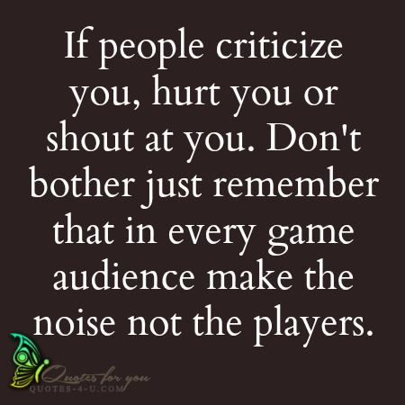filename_0=If people criticize you, hurt you or shout at you, don't   bo;filename_1=ther. Just remember that in every game, audience make  the  n;filename_2=oise not the players.