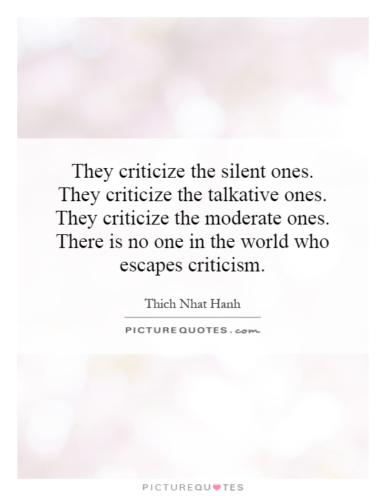 filename_0=They criticize the silent ones. They criticize the   talkativ;filename_1=e ones. They criticize the moderate ones. There is no  one...Thich Nhat Hanh