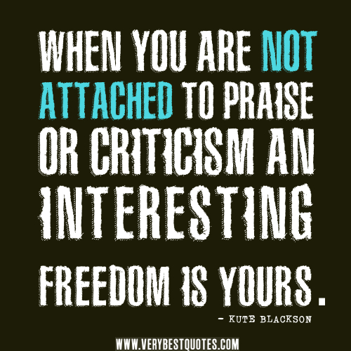 filename_0=When you are not attached to praise or criticism, an   intere;filename_1=sting freedom is yours. Kute Blackson