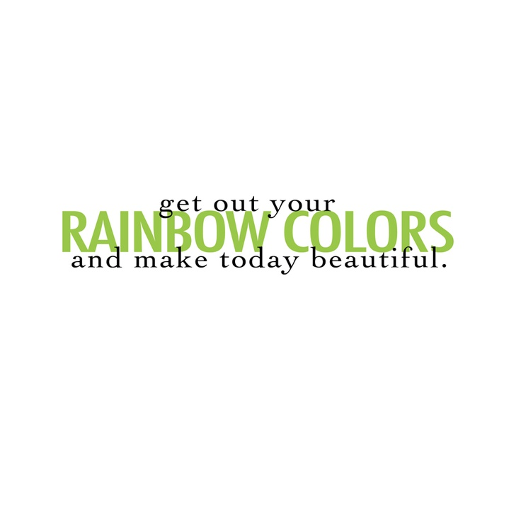 get out your rainbow colors and make today beautiful