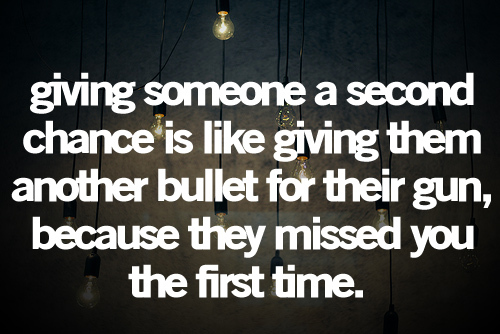 giving someone a second chance is like giving them an extra bullet for their gun because they missed you the first time