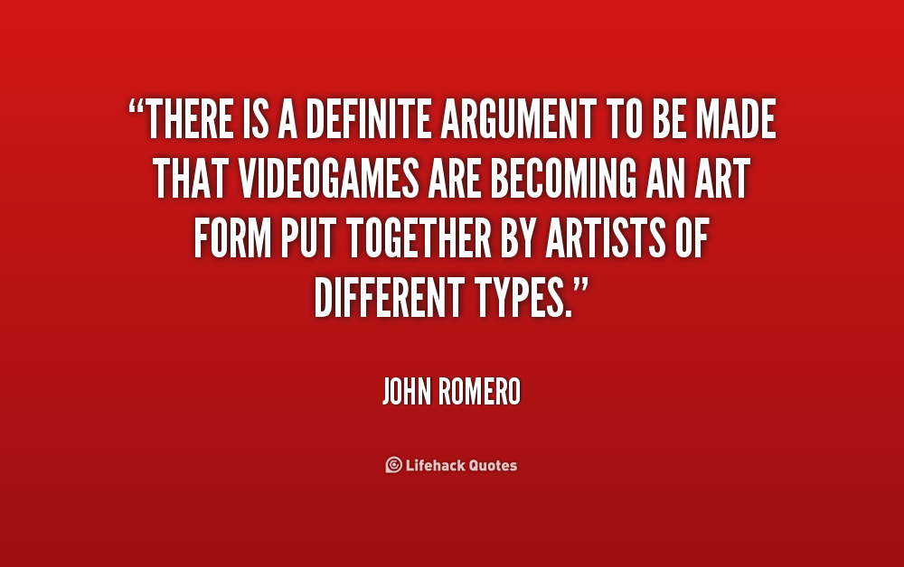 here is a definite argument to be made that videogames are becoming an art form put together by artists of different types. John Romero