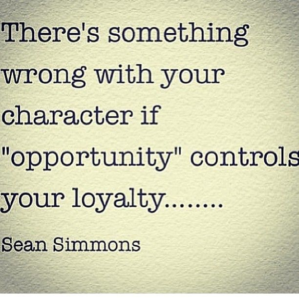 here's something wrong with your character if opportunity controls your loyalty. Sean Simmons