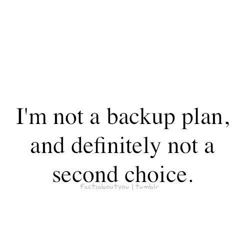 i'm not a backup plan and definitely not a second option