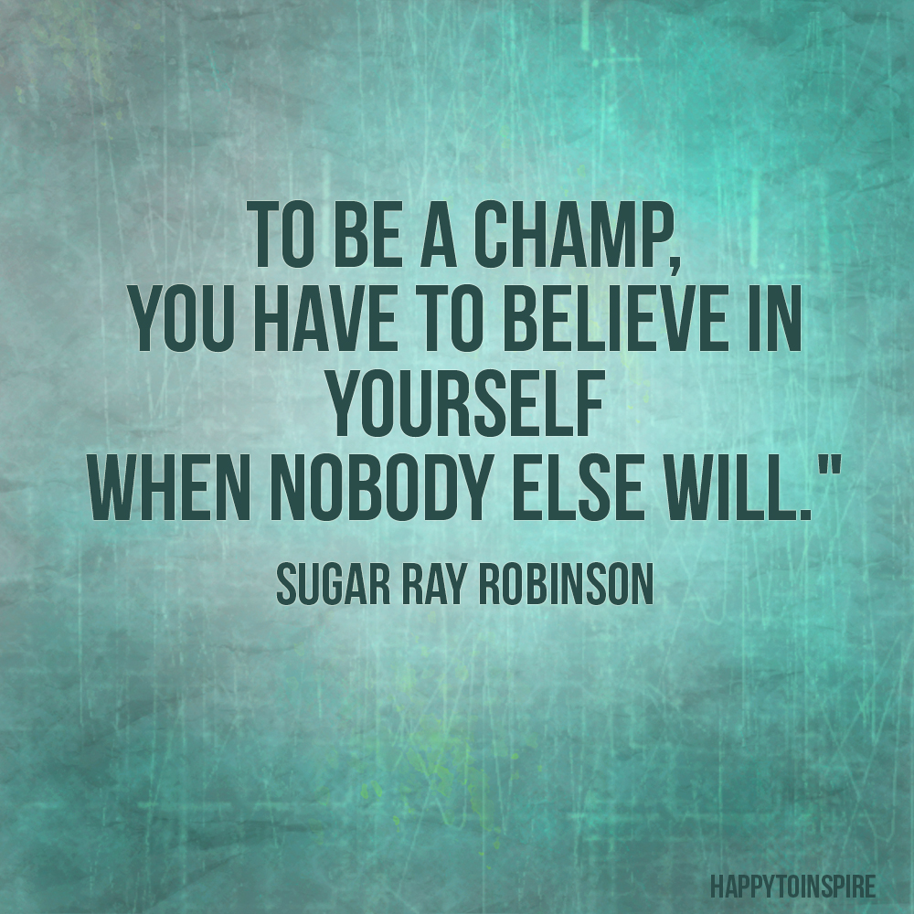o be a champ you have to believe in yourself when no one else will. Sugar Ray Robinson