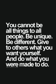 ou cannot be all things to all people. Be unique. Be different. Give to others what you want yourself. And do what you were made to do. Robert Kiyosaki