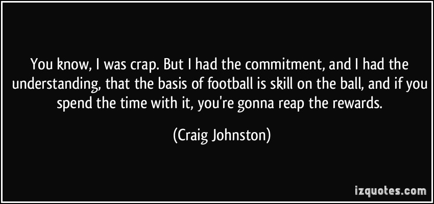 ou know, I was crap. But I had the commitment, and I had the understanding, that the basis of football is skill on ... Craig Johnston