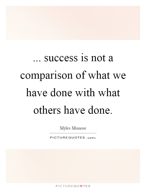 ...success is not a comparison of what we have done with what others have done. Myles Munroe