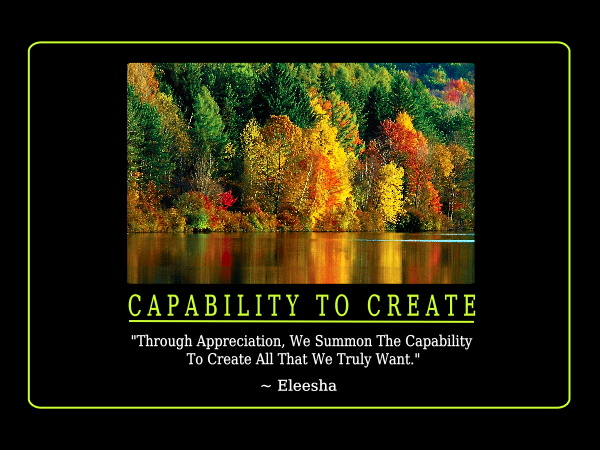 through appreciation. We summon the capability to create all that we truly want. Eleesha