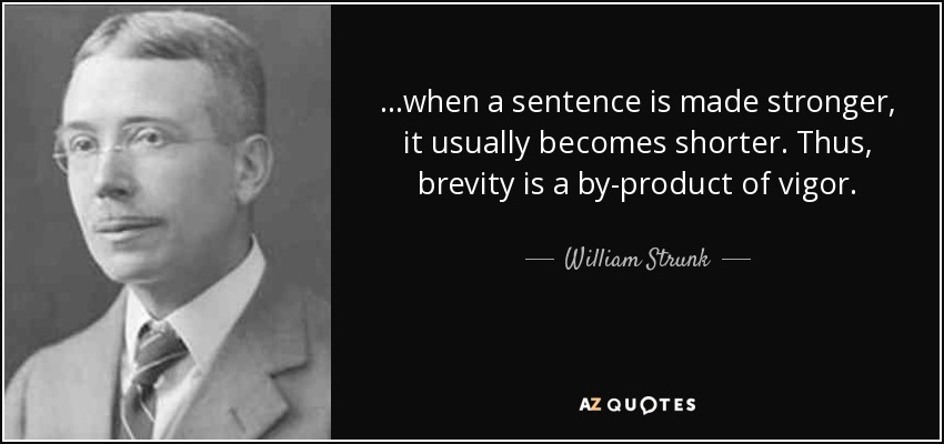 when a sentence is made stronger, it usually becomes shorter. Thus, brevity is a by-product of vigor. William Strunk