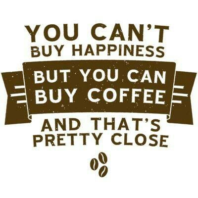 you can't buy happiness but you can buy coffee and that's pretty close