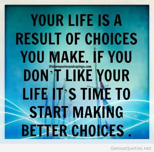 your life is a result of the choices you make...If you don't like your life it's time to make better choices