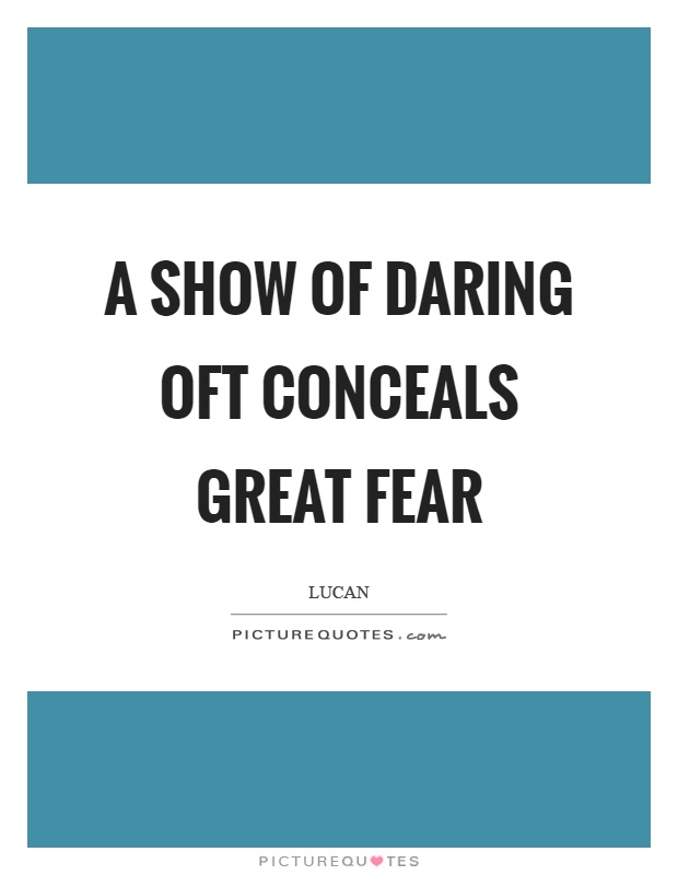 A show of daring oft conceals great fear. Lucan