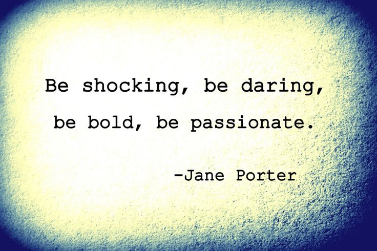 Be shocking, be daring, be bold, be passionate. Jane Porter