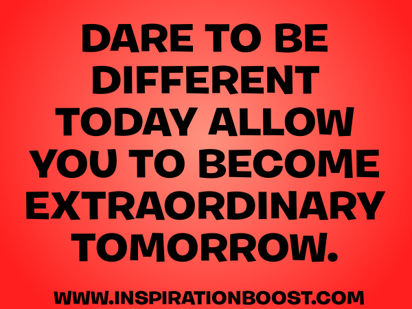 Dare To Be Different Today, Allow You To Become Extraordinary Tomorrow