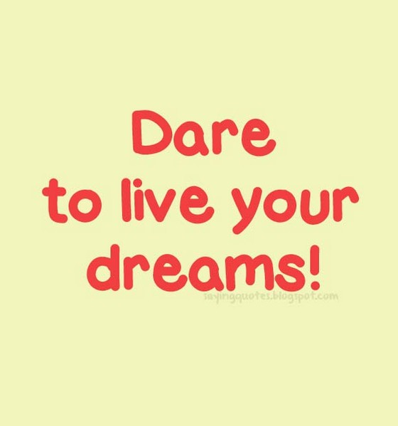 Dare to live your dreams