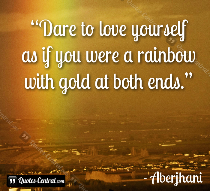 Dare to love yourselfas if you were a rainbowwith gold at both ends. Aberjhani