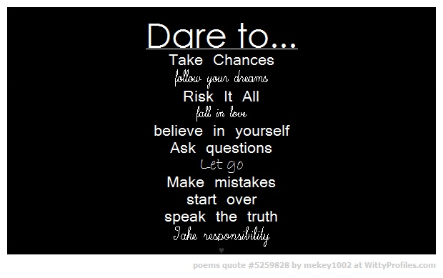Dare to... Take Chances follow your dreams Risk It All fall in love believe in yourself Ask questions Let go Make mistakes start over speak the truth..