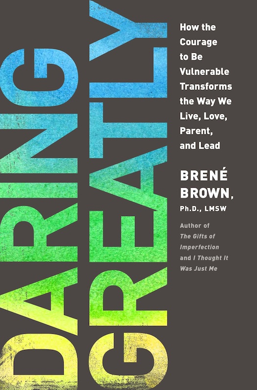 Daring Greatly How the Courage to Be Vulnerable Transforms the Way We Live, Love, Parent, and Lead. Brené Brown