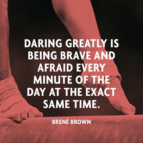Daring greatly is being brave and afraid every minute of the day at the exact same time. Brene Brown
