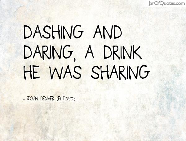 Dashing and daring, a drink he was sharing. JOHN DENVER