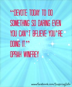 Devote today to something so daring even you can't believe you're doing it. Oprah Winfrey