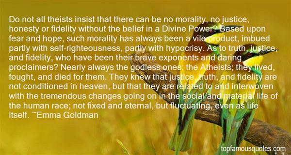 Do not all theists insist that there can be no morality, no justice, honesty or fidelity without the belief in a Divine Power1 Based upon fear and... Emma Goldman